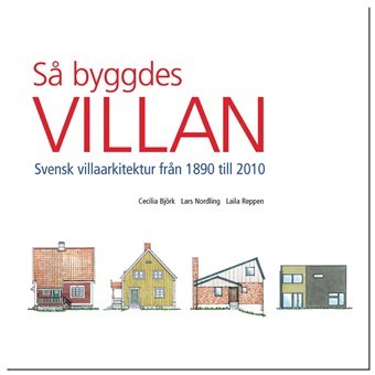 Så byggdes villan. Svensk villaarkitektur från 1890 till 2010